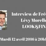 Interview Frédéric Lévy Morelle – Look&Fin – 12 avril 2016 à 20h15